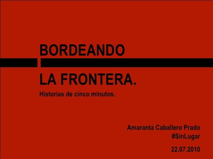 BORDEANDO  LA FRONTERA. Historias de cinco minutos. Amaranta Caballero Prado #SinLugar 22.07.2010