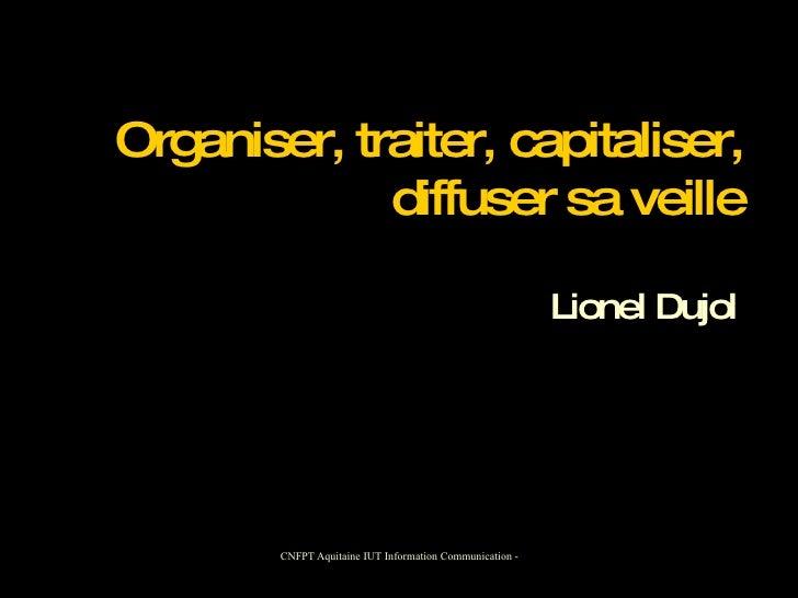 Organiser, traiter, capitaliser,   diffuser sa veille Lionel Dujol