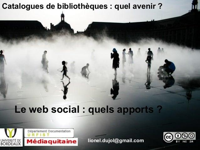 Le web social : quels apports ? Catalogues de bibliothèques : quel avenir ? lionel.dujol@gmail.com http://www.flickr.com/p...