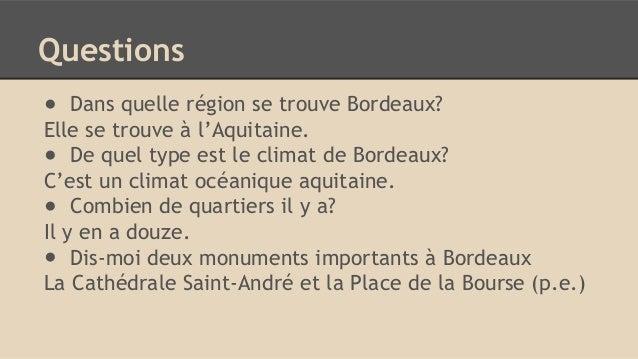 Questions ● Dans quelle région se trouve Bordeaux? Elle se trouve à l'Aquitaine. ● De quel type est le climat de Bordeaux?...