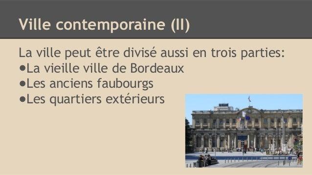 Ville contemporaine (II) La ville peut être divisé aussi en trois parties: ●La vieille ville de Bordeaux ●Les anciens faub...