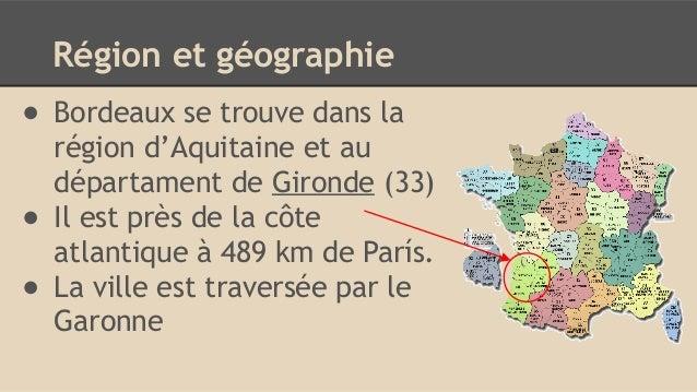 Région et géographie ● Bordeaux se trouve dans la région d'Aquitaine et au départament de Gironde (33) ● Il est près de la...