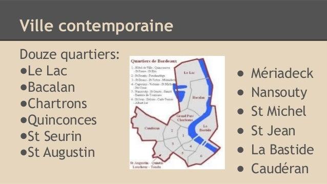 Ville contemporaine Douze quartiers: ●Le Lac ●Bacalan ●Chartrons ●Quinconces ●St Seurin ●St Augustin ● Mériadeck ● Nansout...