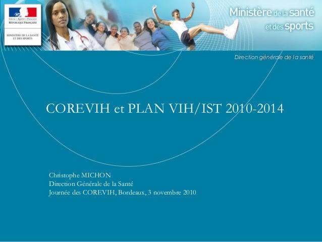 COREVIH et PLAN VIH/IST 2010-2014 Christophe MICHON Direction Générale de la Santé Journée des COREVIH, Bordeaux, 3 novemb...