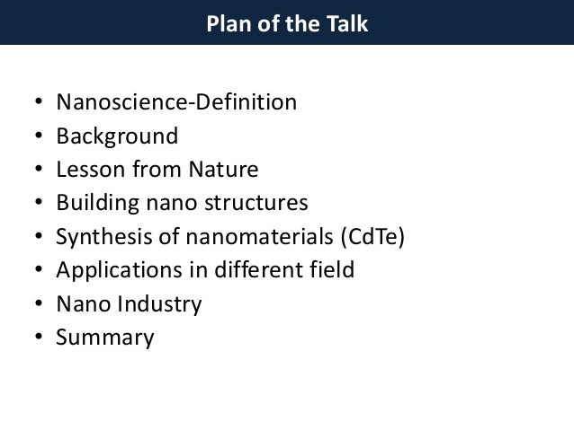 Plan of the Talk • Nanoscience-Definition • Background • Lesson from Nature • Building nano structures • Synthesis of nano...