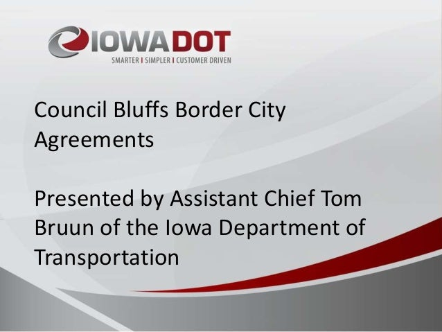 Council Bluffs Border City Agreements Presented by Assistant Chief Tom Bruun of the Iowa Department of Transportation