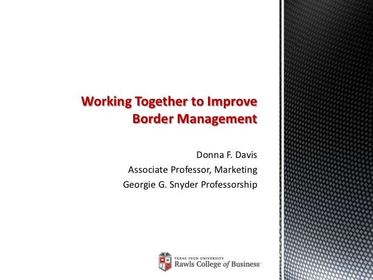 Working Together to Improve       Border Management                       Donna F. Davis       Associate Professor, Market...
