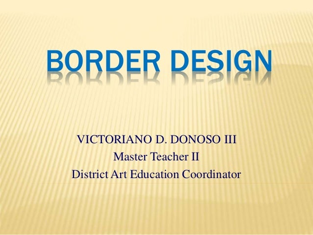 BORDER DESIGN VICTORIANO D. DONOSO III Master Teacher II District Art Education Coordinator
