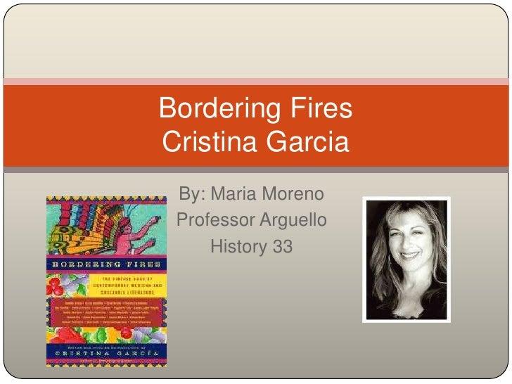 By: Maria Moreno<br />Professor Arguello<br />History 33<br />Bordering FiresCristina Garcia<br />