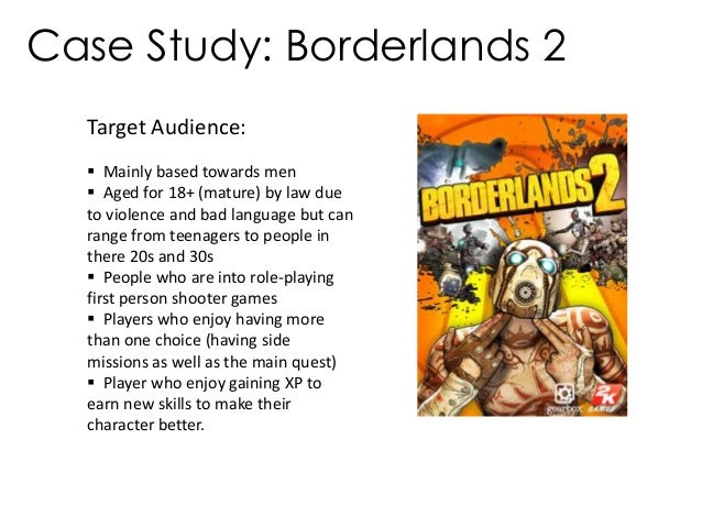 Case Study: Borderlands 2Target Audience: Mainly based towards men Aged for 18+ (mature) by law dueto violence and bad l...