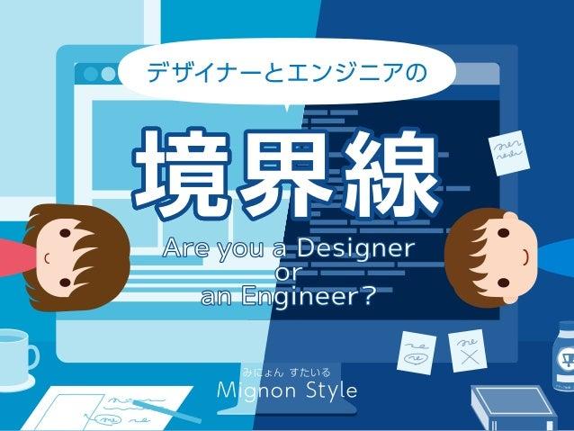 デザイナーとエンジニアの 境界線 Are you a Designer or an Engineer? みにょん すたいる Mignon Style