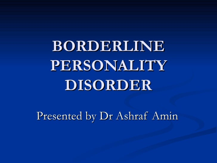 BORDERLINE PERSONALITY DISORDER Presented by Dr Ashraf Amin