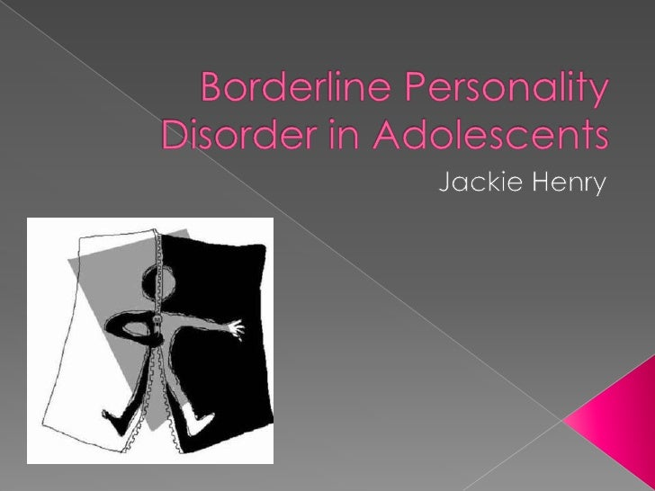 Borderline Personality Disorder in Adolescents<br />Jackie Henry<br />
