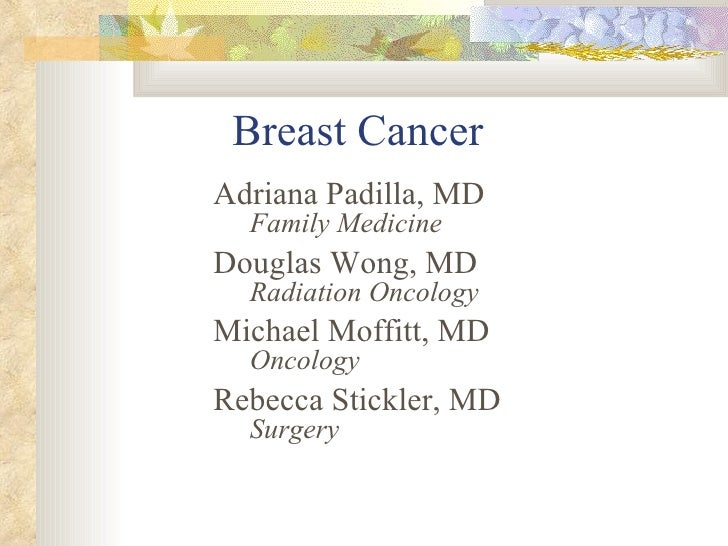 Breast Cancer <ul><li>Adriana Padilla, MD Family Medicine </li></ul><ul><li>Douglas Wong, MD Radiation Oncology </li></ul>...