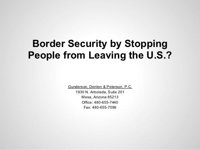 Border Security by StoppingPeople from Leaving the U.S.?        Gunderson, Denton & Peterson, P.C.           1930 N. Arbol...