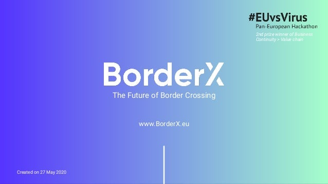 www.BorderX.eu Created on 27 May 2020 The Future of Border Crossing 2nd prize winner of Business Continuity > Value chain