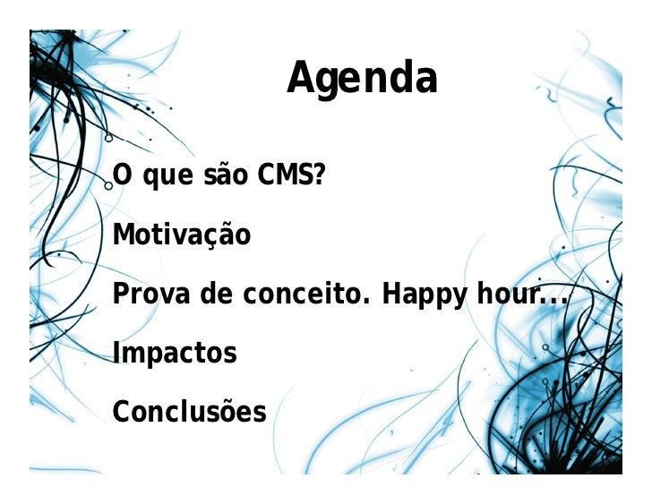 AgendaO que são CMS?MotivaçãoProva de conceito. Happy hour...ImpactosConclusões