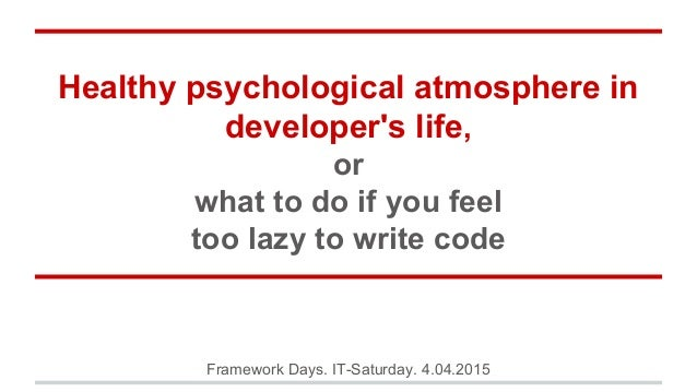 Healthy psychological atmosphere in developer's life, or what to do if you feel too lazy to write code Framework Days. IT-...