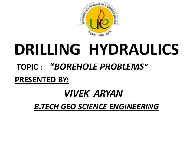 """DRILLING HYDRAULICS TOPIC : """"BOREHOLE PROBLEMS"""" PRESENTED BY: VIVEK ARYAN B.TECH GEO SCIENCE ENGINEERING"""