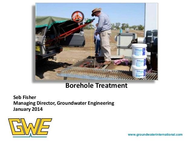 Photos here  Borehole Treatment Seb Fisher Managing Director, Groundwater Engineering January 2014  www.groundwaterinterna...