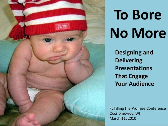 To Bore No More Fulfilling the Promise Conference Oconomowoc, WI March 11, 2010 Designing and Delivering Presentations Tha...