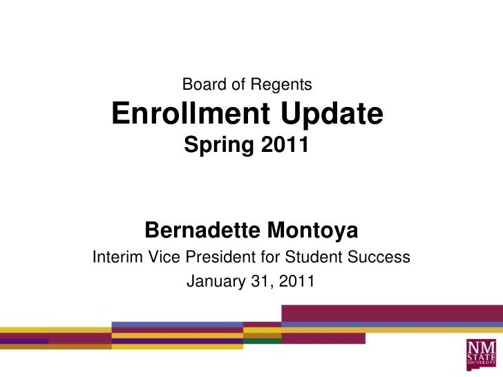Board of RegentsEnrollment UpdateSpring 2011<br />Bernadette Montoya<br />Interim Vice President for Student Success<br />...