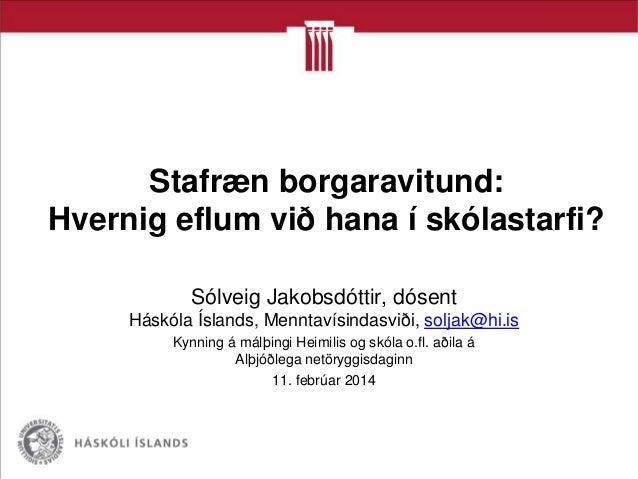 Stafræn borgaravitund: Hvernig eflum við hana í skólastarfi? Sólveig Jakobsdóttir, dósent Háskóla Íslands, Menntavísindasv...