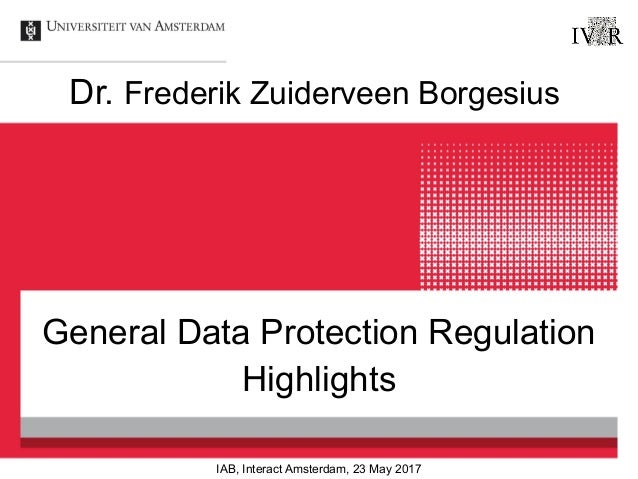 General Data Protection Regulation Highlights Dr. Frederik Zuiderveen Borgesius IAB, Interact Amsterdam, 23 May 2017