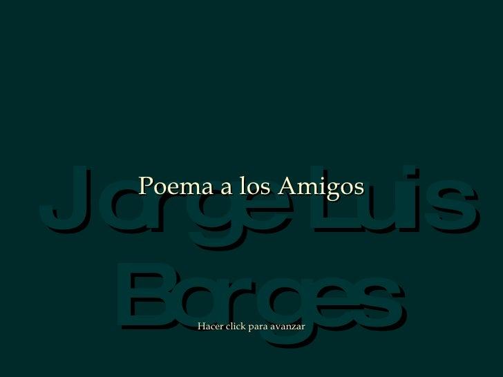 Jorg Luis     e   Poema a los Amigos      B es    orgHacer click para avanzar