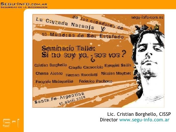 Lic. Cristian Borghello, CISSP Director  www.segu-info.com.ar   Presentación Segu-Info Protegiendo mi Identidad Si no soy ...