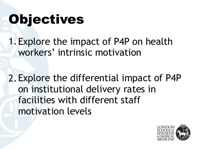 Objectives 1.Explore the impact of P4P on health workers' intrinsic motivation 2.Explore the differential impact of P4P on...