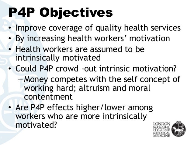 P4P Objectives • Improve coverage of quality health services • By increasing health workers' motivation • Health workers a...
