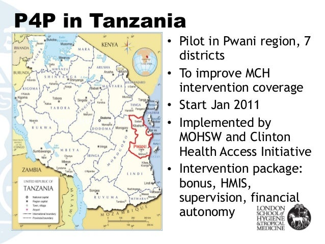 P4P in Tanzania • Pilot in Pwani region, 7 districts • To improve MCH intervention coverage • Start Jan 2011 • Implemented...