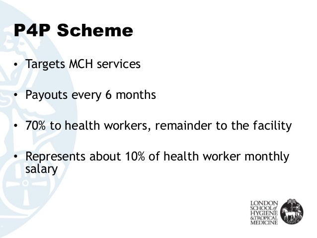 P4P Scheme • Targets MCH services • Payouts every 6 months • 70% to health workers, remainder to the facility • Represents...