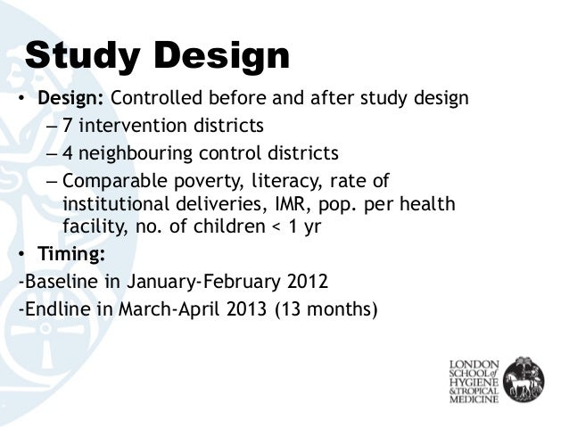 Study Design • Design: Controlled before and after study design – 7 intervention districts – 4 neighbouring control distri...