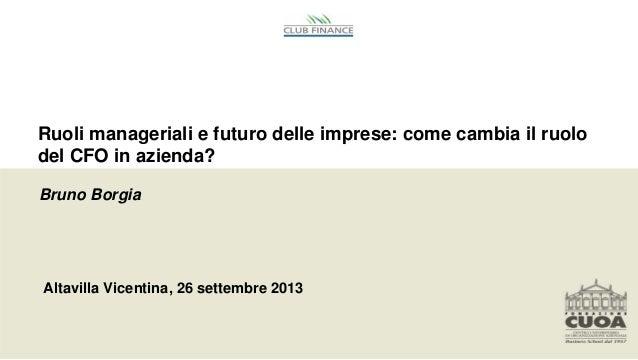 Ruoli manageriali e futuro delle imprese: come cambia il ruolo del CFO in azienda? Altavilla Vicentina, 26 settembre 2013 ...