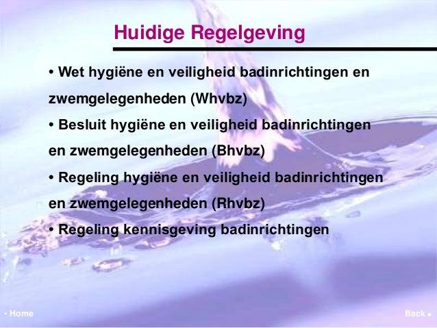Huidige Regelgeving  • Wet hygiëne en veiligheid badinrichtingen en  zwemgelegenheden (Whvbz)  • Besluit hygiëne en veilig...