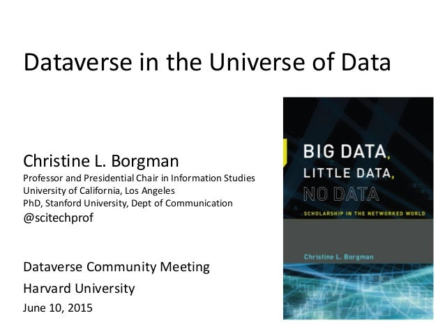 Dataverse in the Universe of Data Dataverse Community Meeting Harvard University June 10, 2015 Christine L. Borgman Profes...