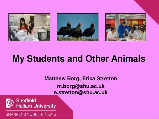 My Students and Other Animals Matthew Borg, Erica Stretton m.borg@shu.ac.uk e.stretton@shu.ac.uk