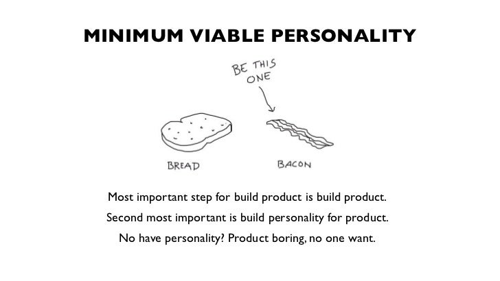 MINIMUM VIABLE PERSONALITY Most important step for build product is build product. Second most important is build personal...