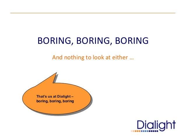BORING, BORING, BORING         And nothing to look at either …That's us at Dialight –boring, boring, boring