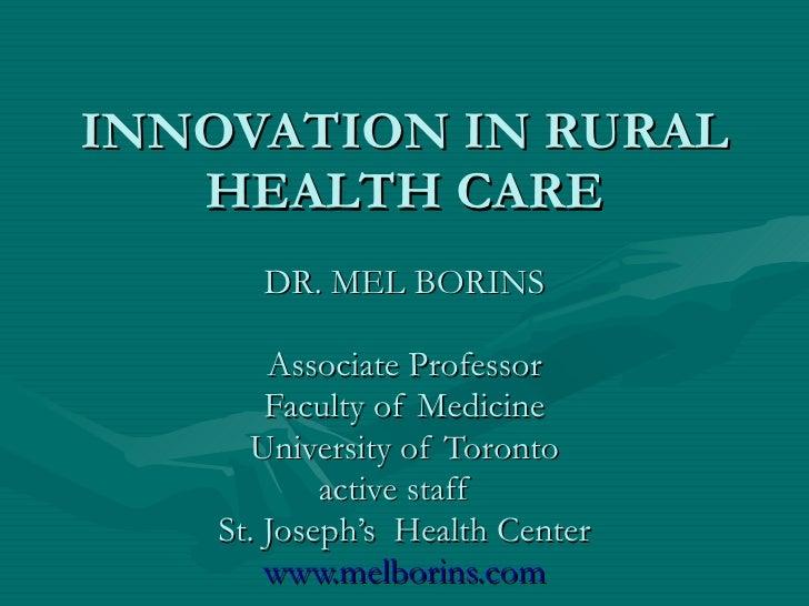 INNOVATION IN RURAL HEALTH CARE DR. MEL BORINS Associate Professor Faculty of Medicine University of Toronto active staff ...