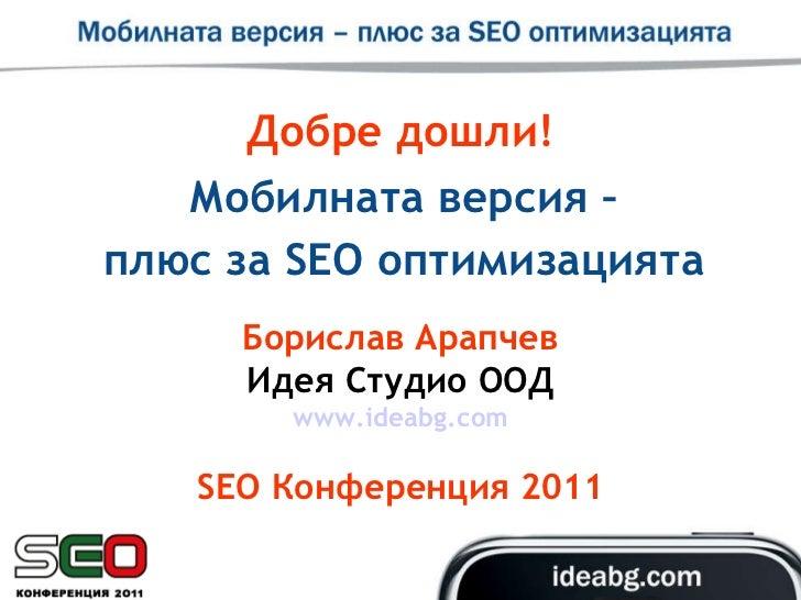 Добре дошли! Мобилната версия – плюс за  SEO  оптимизацията Борислав Арапчев Идея Студио ООД www.ideabg.com SEO  Конференц...