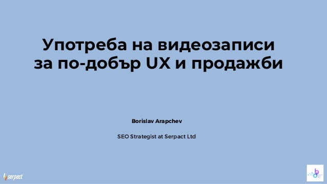 Употреба на видеозаписи за по-добър UX и продажби Borislav Arapchev SEO Strategist at Serpact Ltd