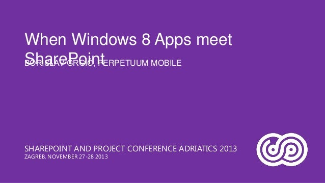 When Windows 8 Apps meet SharePoint BORISLAV GRGIĆ, PERPETUUM MOBILE  SHAREPOINT AND PROJECT CONFERENCE ADRIATICS 2013 ZAG...