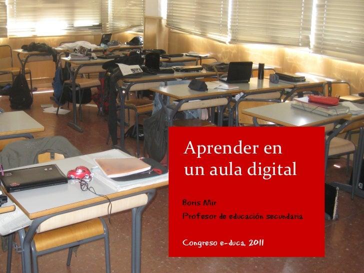 Aprender enun aula digitalBoris MirProfesor de educación secundariaCongreso e-duca, 2011