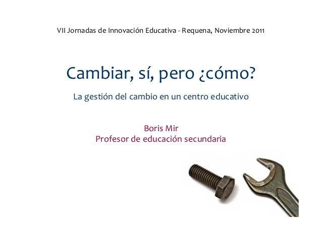VII Jornadas de Innovación Educativa - Requena, Noviembre 2011  Cambiar, sí, pero ¿cómo?    La gestión del cambio en un ce...