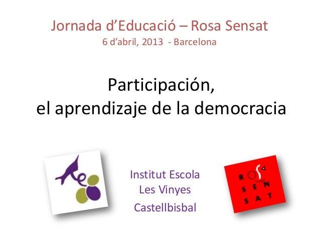 Participación,el aprendizaje de la democraciaInstitut EscolaLes VinyesCastellbisbalJornada d'Educació – Rosa Sensat6 d'abr...