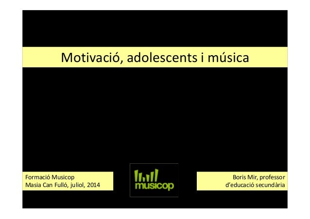 Motivació, adolescents i música Boris Mir, professor d'educació secundària Formació Musicop Masia Can Fulló, juliol, 2014