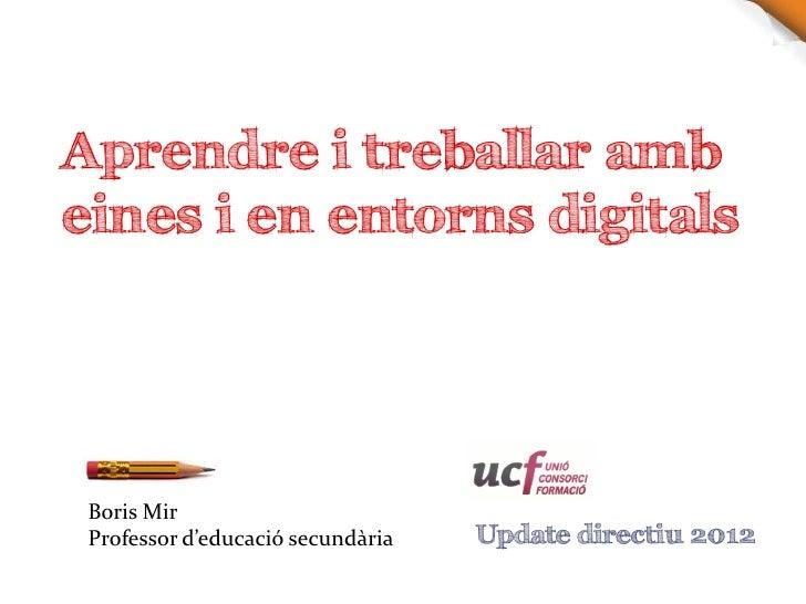 Aprendre i treballar ambeines i en entorns digitals Boris Mir Professor d'educació secundària   Update directiu 2012
